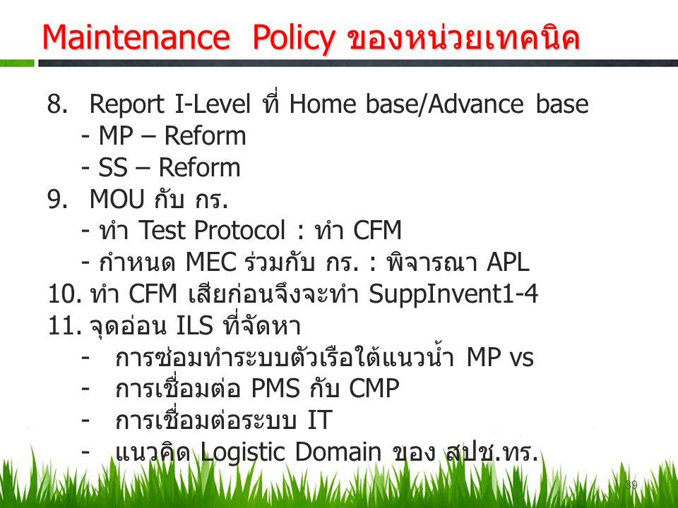 39 Maintenance Policy ของหน่วยเทคนิค 8.Report I-Level ที่ Home base/Advance base - MP – Reform - SS – Reform 9.MOU กับ กร. - ทำ Test Protocol : ทำ CFM