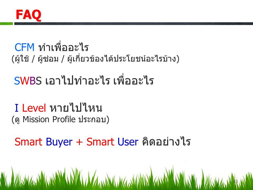CFM ทำเพื่ออะไร (ผู้ใช้ / ผู้ซ่อม / ผู้เกี่ยวข้องได้ประโยชน์อะไรบ้าง) SWBS เอาไปทำอะไร เพื่ออะไร I Level หายไปไหน (ดู Mission Profile ประกอบ) Smart Buyer + Smart User คิดอย่างไรFAQ 43