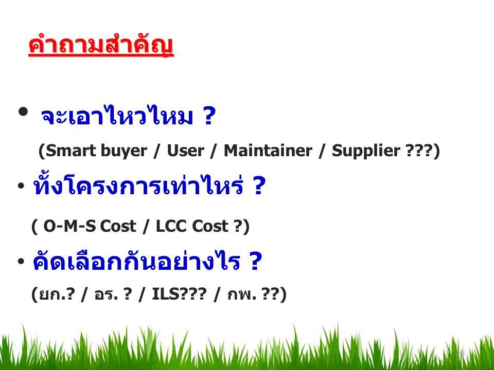 คำถามสำคัญ จะเอาไหวไหม ? (Smart buyer / User / Maintainer / Supplier ???) ทั้งโครงการเท่าไหร่ ? ( O-M-S Cost / LCC Cost ?) คัดเลือกกันอย่างไร ? (ยก.?