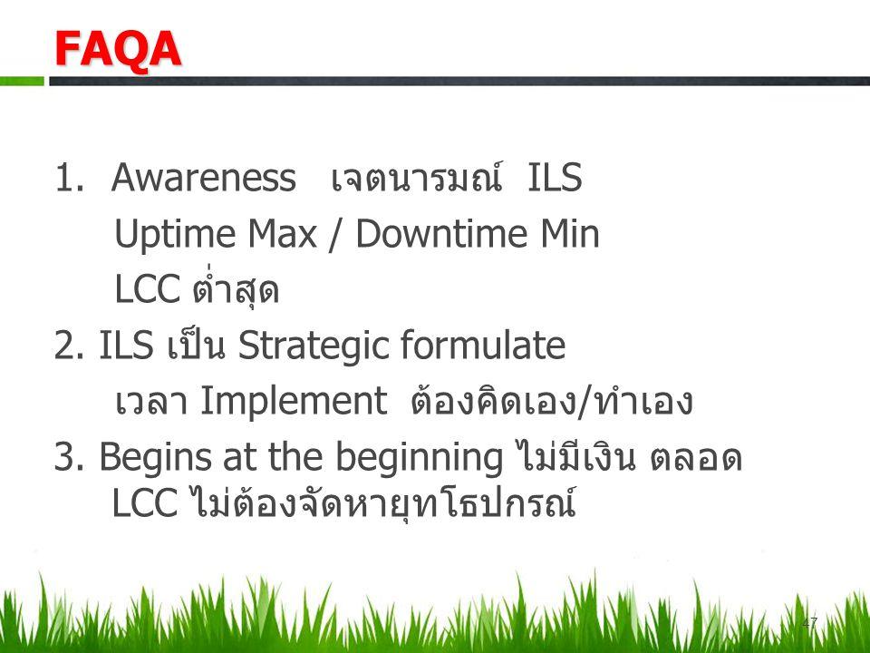 1.Awareness เจตนารมณ์ ILS Uptime Max / Downtime Min LCC ต่ำสุด 2. ILS เป็น Strategic formulate เวลา Implement ต้องคิดเอง/ทำเอง 3. Begins at the beginn