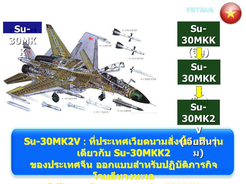 Su-30MK2V : ที่ประเทศเวียดนามสั่งซื้อ เป็นรุ่น เดียวกับ Su-30MKK2 ของประเทศจีน ออกแบบสำหรับปฏิบัติภารกิจ โจมตีทางทะเล ได้รับการพัฒนามาจาก Su-30MKK Su-