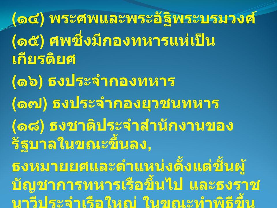 ( ๑๔ ) พระศพและพระอัฐิพระบรมวงศ์ ( ๑๕ ) ศพซึ่งมีกองทหารแห่เป็น เกียรติยศ ( ๑๖ ) ธงประจำกองทหาร ( ๑๗ ) ธงประจำกองยุวชนทหาร ( ๑๘ ) ธงชาติประจำสำนักงานขอ