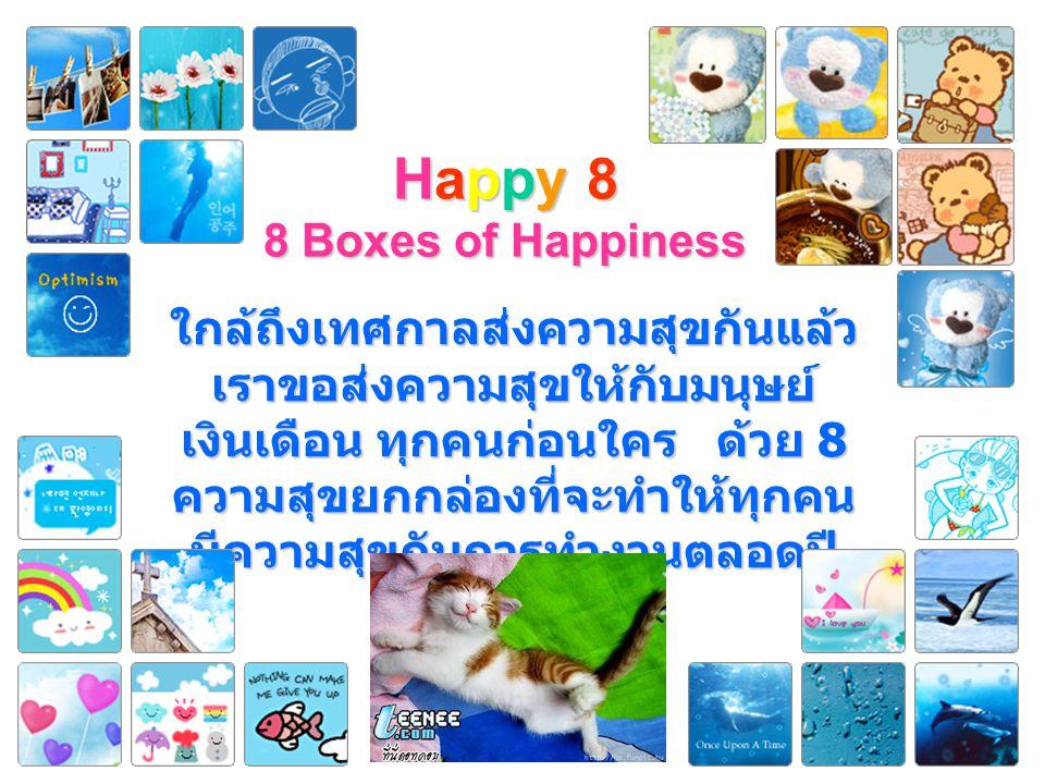 Happy 8 8 Boxes of Happiness ใกล้ถึงเทศกาลส่งความสุขกันแล้ว เราขอส่งความสุขให้กับมนุษย์ เงินเดือน ทุกคนก่อนใคร ด้วย 8 ความสุขยกกล่องที่จะทำให้ทุกคน มีความสุขกับการทำงานตลอดปี 2552