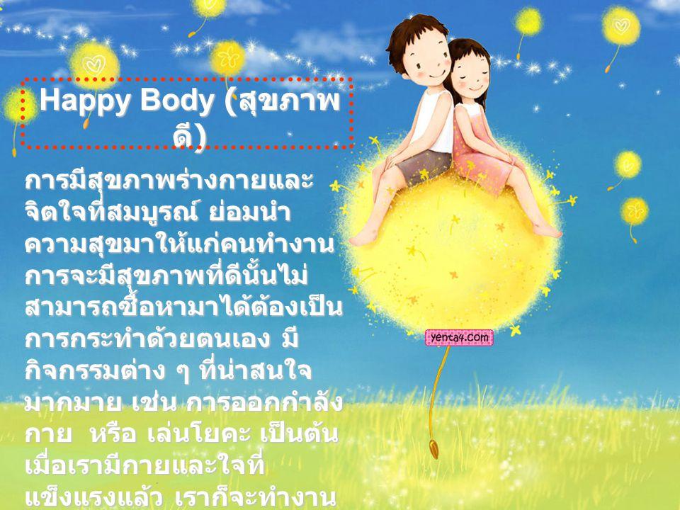 Happy Body ( สุขภาพ ดี ) การมีสุขภาพร่างกายและ จิตใจที่สมบูรณ์ ย่อมนำ ความสุขมาให้แก่คนทำงาน การจะมีสุขภาพที่ดีนั้นไม่ สามารถซื้อหามาได้ต้องเป็น การกระทำด้วยตนเอง มี กิจกรรมต่าง ๆ ที่น่าสนใจ มากมาย เช่น การออกกำลัง กาย หรือ เล่นโยคะ เป็นต้น เมื่อเรามีกายและใจที่ แข็งแรงแล้ว เราก็จะทำงาน อย่างมีความสุขได้ไม่ยาก