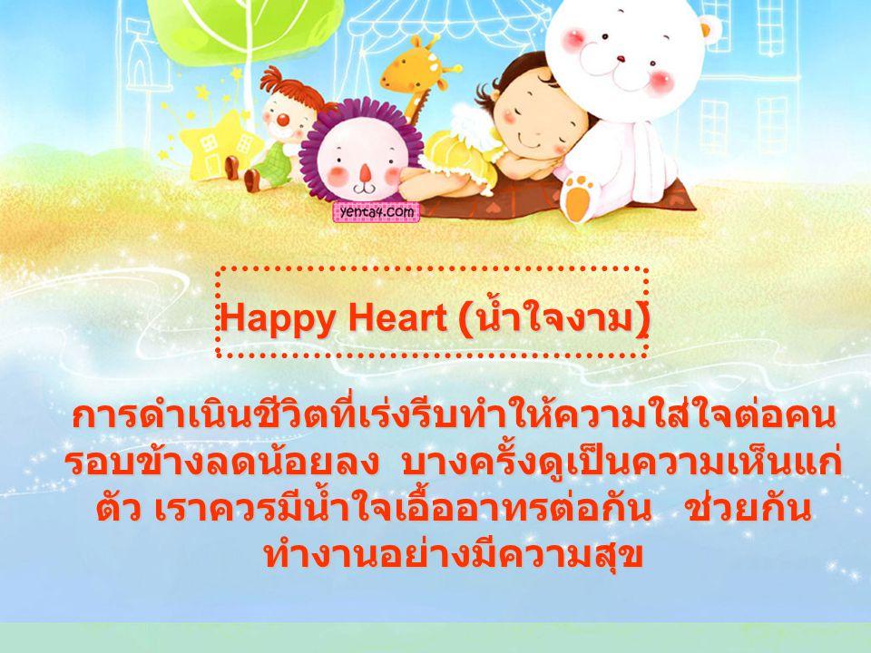 Happy Heart ( น้ำใจงาม ) การดำเนินชีวิตที่เร่งรีบทำให้ความใส่ใจต่อคน รอบข้างลดน้อยลง บางครั้งดูเป็นความเห็นแก่ ตัว เราควรมีน้ำใจเอื้ออาทรต่อกัน ช่วยกัน ทำงานอย่างมีความสุข