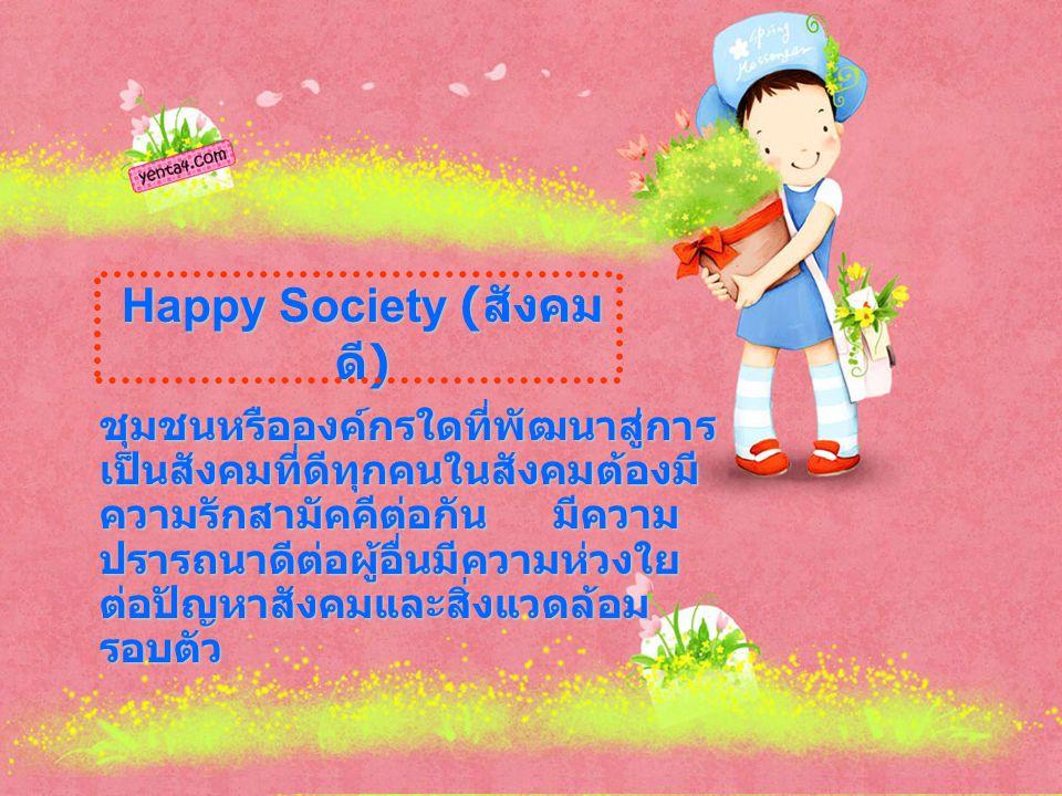 Happy Society ( สังคม ดี ) ชุมชนหรือองค์กรใดที่พัฒนาสู่การ เป็นสังคมที่ดีทุกคนในสังคมต้องมี ความรักสามัคคีต่อกัน มีความ ปรารถนาดีต่อผู้อื่นมีความห่วงใย ต่อปัญหาสังคมและสิ่งแวดล้อม รอบตัว
