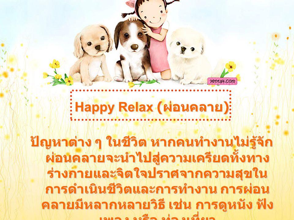 Happy Relax ( ผ่อนคลาย ) ปัญหาต่าง ๆ ในชีวิต หากคนทำงานไม่รู้จัก ผ่อนคลายจะนำไปสู่ความเครียดทั้งทาง ร่างกายและจิตใจปราศจากความสุขใน การดำเนินชีวิตและการทำงาน การผ่อน คลายมีหลากหลายวิธี เช่น การดูหนัง ฟัง เพลง หรือ ท่องเที่ยว
