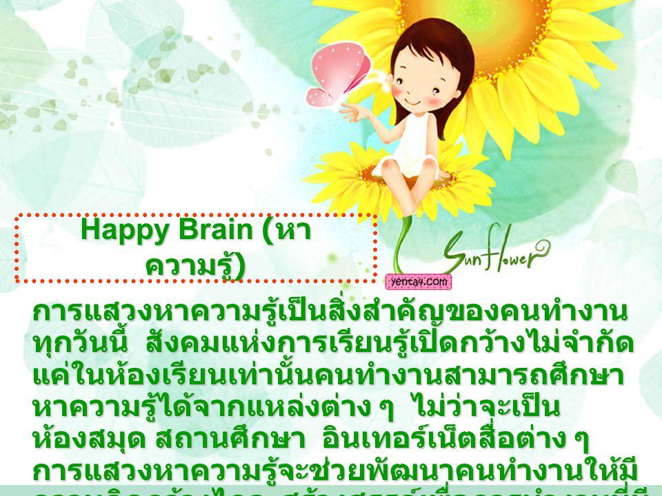 Happy Brain ( หา ความรู้ ) การแสวงหาความรู้เป็นสิ่งสำคัญของคนทำงาน ทุกวันนี้ สังคมแห่งการเรียนรู้เปิดกว้างไม่จำกัด แค่ในห้องเรียนเท่านั้นคนทำงานสามารถศึกษา หาความรู้ได้จากแหล่งต่าง ๆ ไม่ว่าจะเป็น ห้องสมุด สถานศึกษา อินเทอร์เน็ตสื่อต่าง ๆ การแสวงหาความรู้จะช่วยพัฒนาคนทำงานให้มี ความคิดกว้างไกล สร้างสรรค์เพื่อการทำงานที่มี ประสิทธิภาพมากที่สุด