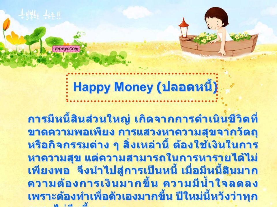 Happy Money ( ปลอดหนี้ ) การมีหนี้สินส่วนใหญ่ เกิดจากการดำเนินชีวิตที่ ขาดความพอเพียง การแสวงหาความสุขจากวัตถุ หรือกิจกรรมต่าง ๆ สิ่งเหล่านี้ ต้องใช้เงินในการ หาความสุข แต่ความสามารถในการหารายได้ไม่ เพียงพอ จึงนำไปสู่การเป็นหนี้ เมื่อมีหนี้สินมาก ความต้องการเงินมากขึ้น ความมีน้ำใจลดลง เพราะต้องทำเพื่อตัวเองมากขึ้น ปีใหม่นี้หวังว่าทุก คนจะไม่มีหนี้นะคะ