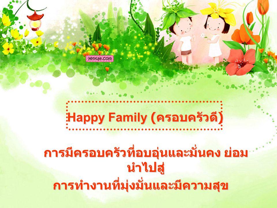 Happy Family ( ครอบครัวดี ) การมีครอบครัวที่อบอุ่นและมั่นคง ย่อม นำไปสู่ การทำงานที่มุ่งมั่นและมีความสุข