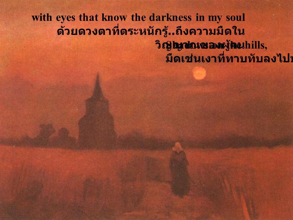 with eyes that know the darkness in my soul ด้วยดวงตาที่ตระหนักรู้..