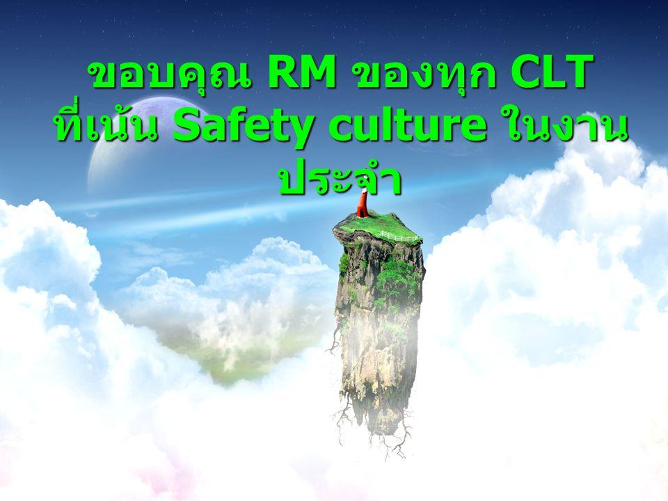 ขอบคุณ RM ของทุก CLT ที่เน้น Safety culture ในงาน ประจำ