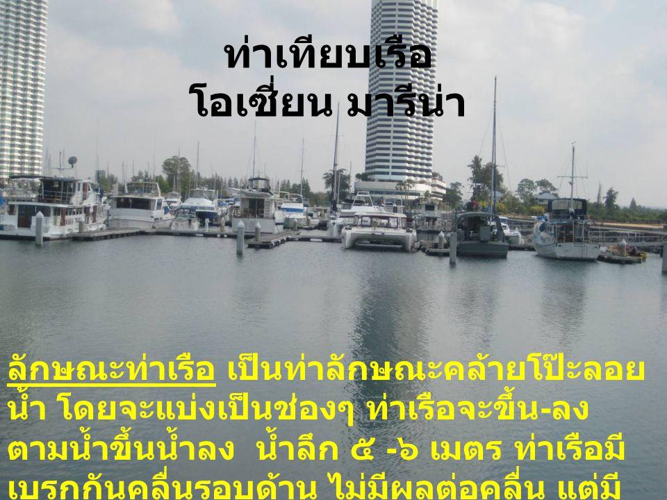 ท่าเทียบเรือ โอเซี่ยน มารีน่า ลักษณะท่าเรือ เป็นท่าลักษณะคล้ายโป๊ะลอย น้ำ โดยจะแบ่งเป็นช่องๆ ท่าเรือจะขึ้น - ลง ตามน้ำขึ้นน้ำลง น้ำลึก ๕ - ๖ เมตร ท่าเ