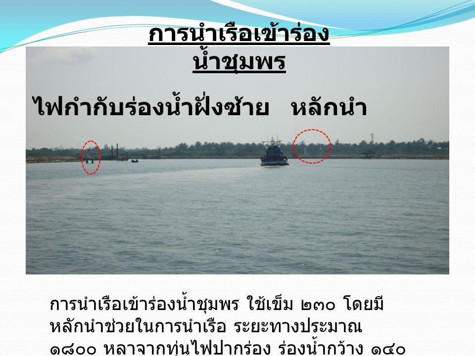 ไฟกำกับร่องน้ำฝั่งซ้ายหลักนำ การนำเรือเข้าร่อง น้ำชุมพร การนำเรือเข้าร่องน้ำชุมพร ใช้เข็ม ๒๓๐ โดยมี หลักนำช่วยในการนำเรือ ระยะทางประมาณ ๑๘๐๐ หลาจากทุ่