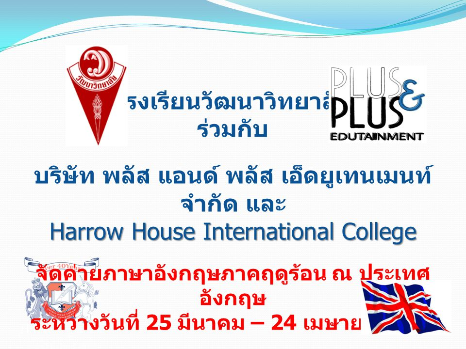 โรงเรียนวัฒนาวิทยาลัย ร่วมกับ บริษัท พลัส แอนด์ พลัส เอ็ดยูเทนเมนท์ จำกัด และ Harrow House International College จัดค่ายภาษาอังกฤษภาคฤดูร้อน ณ ประเทศ อังกฤษ ระหว่างวันที่ 25 มีนาคม – 24 เมษายน 2554