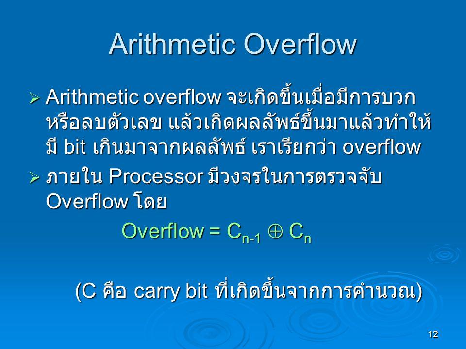 12 Arithmetic Overflow  Arithmetic overflow จะเกิดขึ้นเมื่อมีการบวก หรือลบตัวเลข แล้วเกิดผลลัพธ์ขึ้นมาแล้วทำให้ มี bit เกินมาจากผลลัพธ์ เราเรียกว่า overflow  ภายใน Processor มีวงจรในการตรวจจับ Overflow โดย Overflow = C n-1  C n (C คือ carry bit ที่เกิดขึ้นจากการคำนวณ )