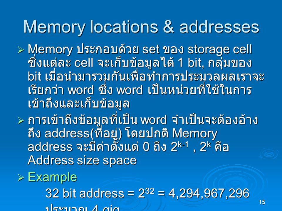 15 Memory locations & addresses  Memory ประกอบด้วย set ของ storage cell ซึ่งแต่ละ cell จะเก็บข้อมูลได้ 1 bit, กลุ่มของ bit เมื่อนำมารวมกันเพื่อทำการประมวลผลเราจะ เรียกว่า word ซึ่ง word เป็นหน่วยที่ใช้ในการ เข้าถึงและเก็บข้อมูล  การเข้าถึงข้อมูลที่เป็น word จำเป็นจะต้องอ้าง ถึง address( ที่อยู่ ) โดยปกติ Memory address จะมีค่าตั้งแต่ 0 ถึง 2 k-1, 2 k คือ Address size space  Example 32 bit address = 2 32 = 4,294,967,296 ประมาณ 4 gig
