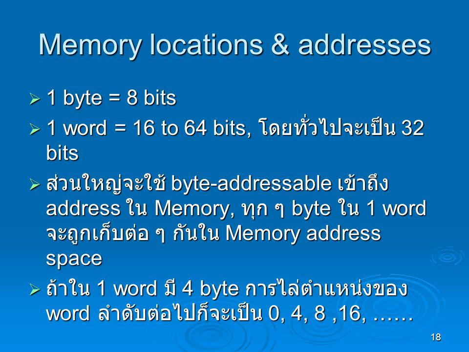 18 Memory locations & addresses  1 byte = 8 bits  1 word = 16 to 64 bits, โดยทั่วไปจะเป็น 32 bits  ส่วนใหญ่จะใช้ byte-addressable เข้าถึง address ใน Memory, ทุก ๆ byte ใน 1 word จะถูกเก็บต่อ ๆ กันใน Memory address space  ถ้าใน 1 word มี 4 byte การไล่ตำแหน่งของ word ลำดับต่อไปก็จะเป็น 0, 4, 8,16, ……