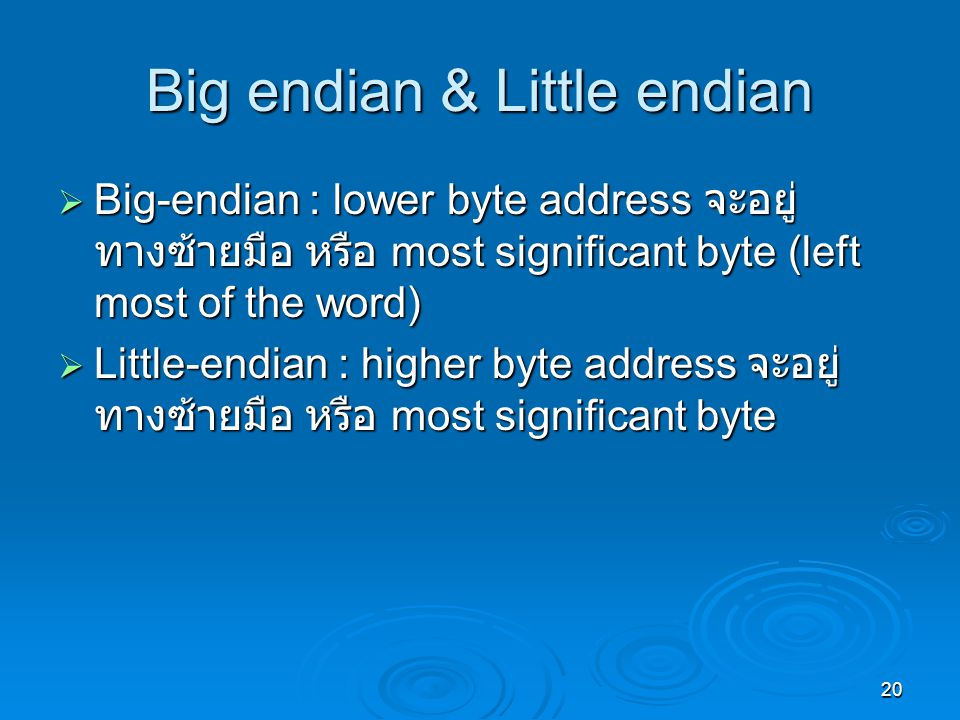 20 Big endian & Little endian  Big-endian : lower byte address จะอยู่ ทางซ้ายมือ หรือ most significant byte (left most of the word)  Little-endian :