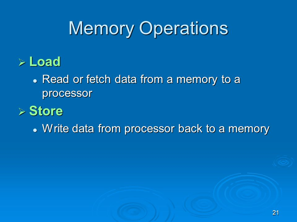 21 Memory Operations  Load Read or fetch data from a memory to a processor Read or fetch data from a memory to a processor  Store Write data from pr
