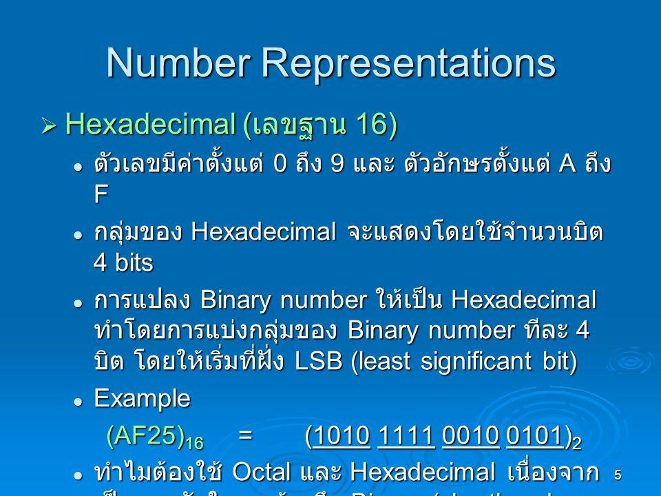 5 Number Representations  Hexadecimal ( เลขฐาน 16) ตัวเลขมีค่าตั้งแต่ 0 ถึง 9 และ ตัวอักษรตั้งแต่ A ถึง F ตัวเลขมีค่าตั้งแต่ 0 ถึง 9 และ ตัวอักษรตั้งแต่ A ถึง F กลุ่มของ Hexadecimal จะแสดงโดยใช้จำนวนบิต 4 bits กลุ่มของ Hexadecimal จะแสดงโดยใช้จำนวนบิต 4 bits การแปลง Binary number ให้เป็น Hexadecimal ทำโดยการแบ่งกลุ่มของ Binary number ทีละ 4 บิต โดยให้เริ่มที่ฝั่ง LSB (least significant bit) การแปลง Binary number ให้เป็น Hexadecimal ทำโดยการแบ่งกลุ่มของ Binary number ทีละ 4 บิต โดยให้เริ่มที่ฝั่ง LSB (least significant bit) Example Example (AF25) 16 =(1010 1111 0010 0101) 2 ทำไมต้องใช้ Octal และ Hexadecimal เนื่องจาก เป็นทางลัดในการอ้างถึง Binary (shorthand notation) ทำไมต้องใช้ Octal และ Hexadecimal เนื่องจาก เป็นทางลัดในการอ้างถึง Binary (shorthand notation)