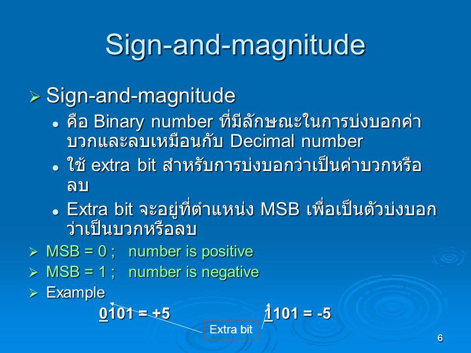 6 Sign-and-magnitude  Sign-and-magnitude คือ Binary number ที่มีลักษณะในการบ่งบอกค่า บวกและลบเหมือนกับ Decimal number คือ Binary number ที่มีลักษณะในการบ่งบอกค่า บวกและลบเหมือนกับ Decimal number ใช้ extra bit สำหรับการบ่งบอกว่าเป็นค่าบวกหรือ ลบ ใช้ extra bit สำหรับการบ่งบอกว่าเป็นค่าบวกหรือ ลบ Extra bit จะอยู่ที่ตำแหน่ง MSB เพื่อเป็นตัวบ่งบอก ว่าเป็นบวกหรือลบ Extra bit จะอยู่ที่ตำแหน่ง MSB เพื่อเป็นตัวบ่งบอก ว่าเป็นบวกหรือลบ  MSB = 0 ; number is positive  MSB = 1 ; number is negative  Example 0101 = +51101 = -5 0101 = +51101 = -5 Extra bit