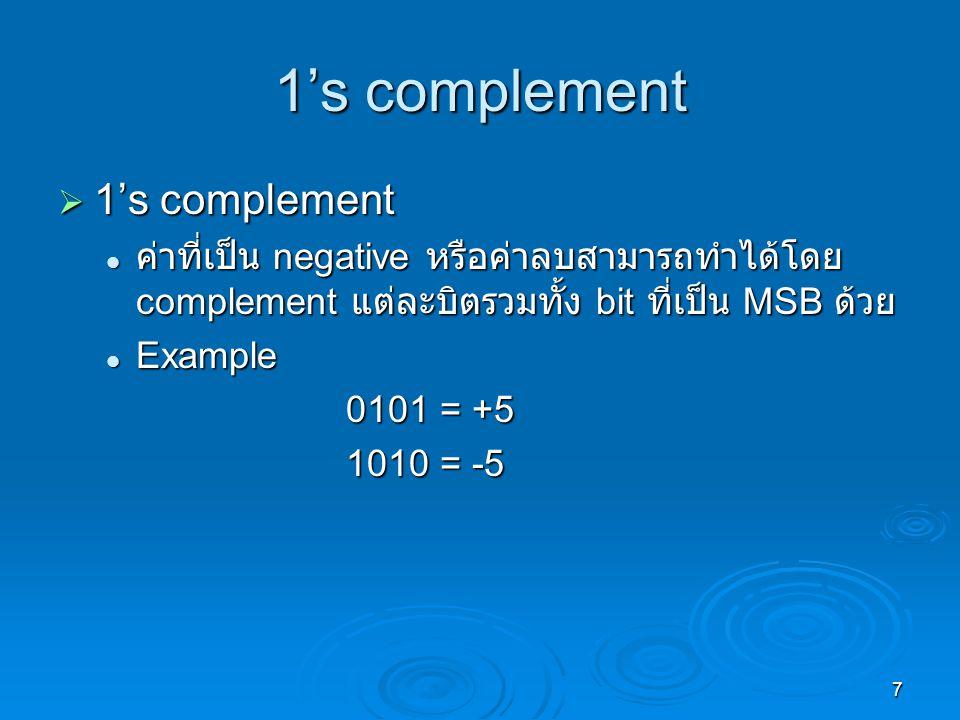7 1's complement  1's complement ค่าที่เป็น negative หรือค่าลบสามารถทำได้โดย complement แต่ละบิตรวมทั้ง bit ที่เป็น MSB ด้วย ค่าที่เป็น negative หรือค่าลบสามารถทำได้โดย complement แต่ละบิตรวมทั้ง bit ที่เป็น MSB ด้วย Example Example 0101 = +5 1010 = -5