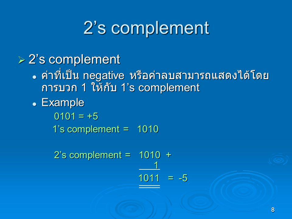 8 2's complement  2's complement ค่าที่เป็น negative หรือค่าลบสามารถแสดงได้โดย การบวก 1 ให้กับ 1's complement ค่าที่เป็น negative หรือค่าลบสามารถแสดงได้โดย การบวก 1 ให้กับ 1's complement Example Example 0101 = +5 1's complement = 1010 1's complement = 1010 2's complement = 1010 + 1 1011 = -5 1011 = -5