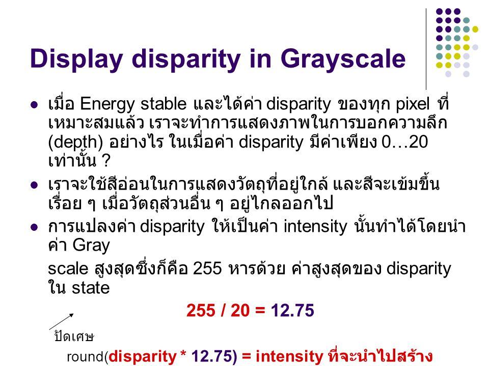 Display disparity in Grayscale เมื่อ Energy stable และได้ค่า disparity ของทุก pixel ที่ เหมาะสมแล้ว เราจะทำการแสดงภาพในการบอกความลึก (depth) อย่างไร ใ