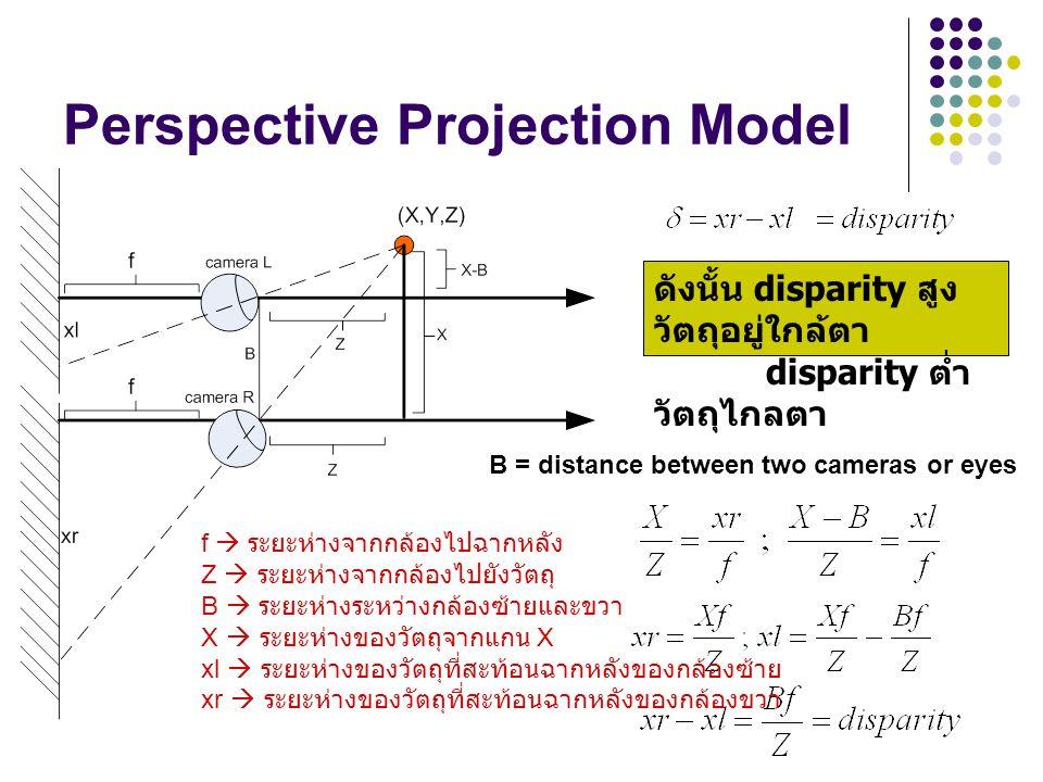 Perspective Projection Model ดังนั้น disparity สูง วัตถุอยู่ใกล้ตา disparity ต่ำ วัตถุไกลตา B = distance between two cameras or eyes f  ระยะห่างจากกล