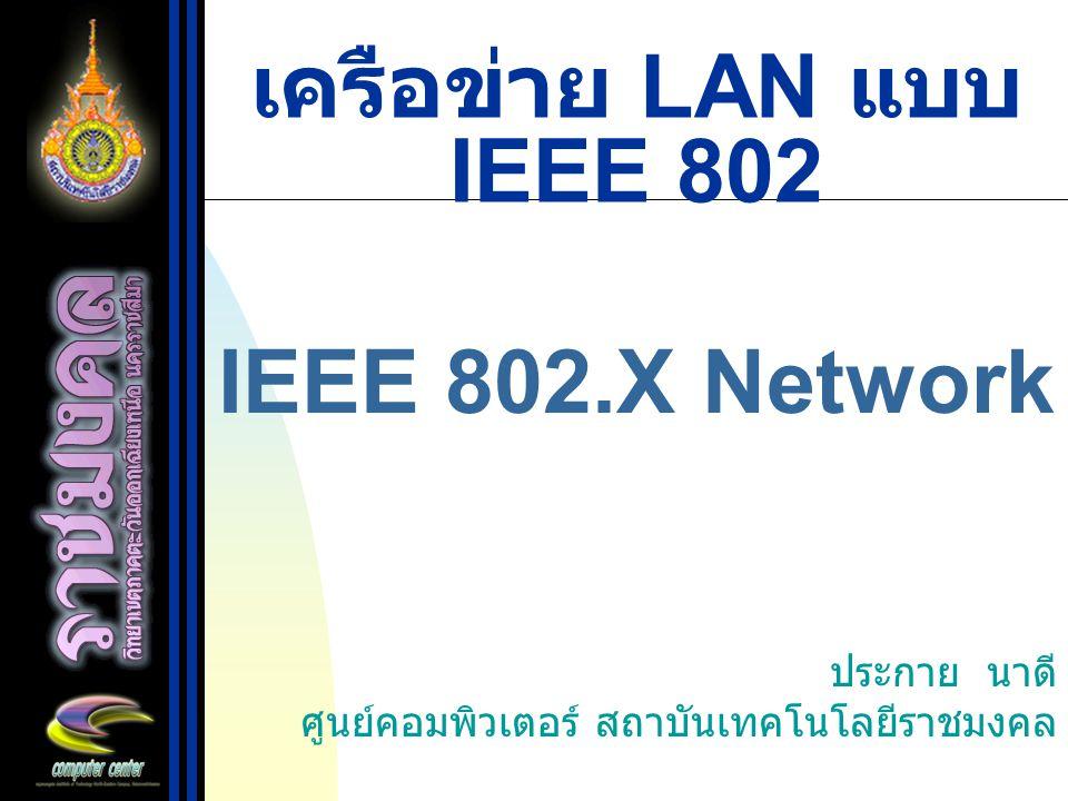 เครือข่าย LAN แบบ IEEE 802 IEEE 802.X Network ประกาย นาดี ศูนย์คอมพิวเตอร์ สถาบันเทคโนโลยีราชมงคล