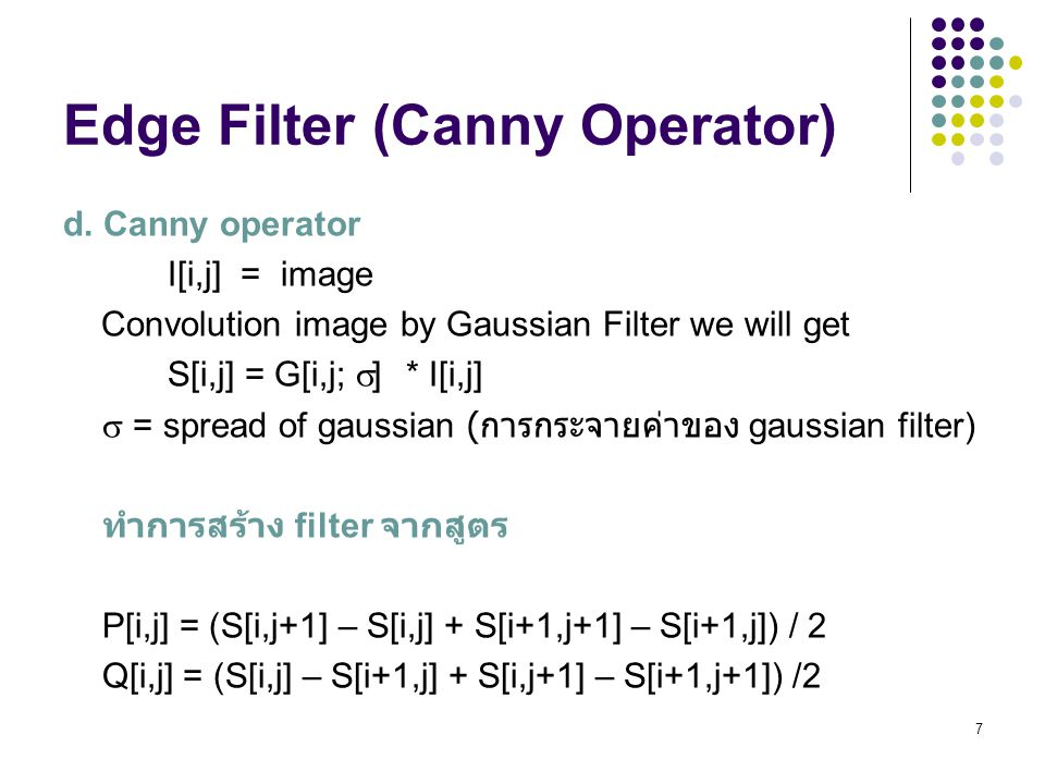 7 Edge Filter (Canny Operator) d. Canny operator I[i,j] = image Convolution image by Gaussian Filter we will get S[i,j] = G[i,j;  ] * I[i,j]  = spre