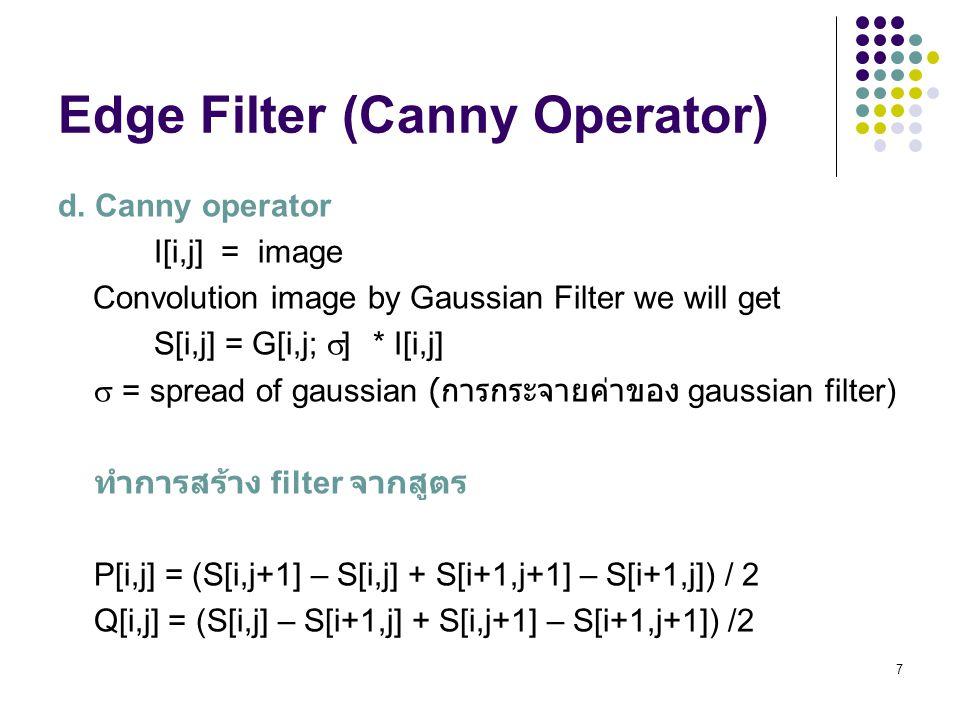 7 Edge Filter (Canny Operator) d. Canny operator I[i,j] = image Convolution image by Gaussian Filter we will get S[i,j] = G[i,j;  ] * I[i,j]  = spre