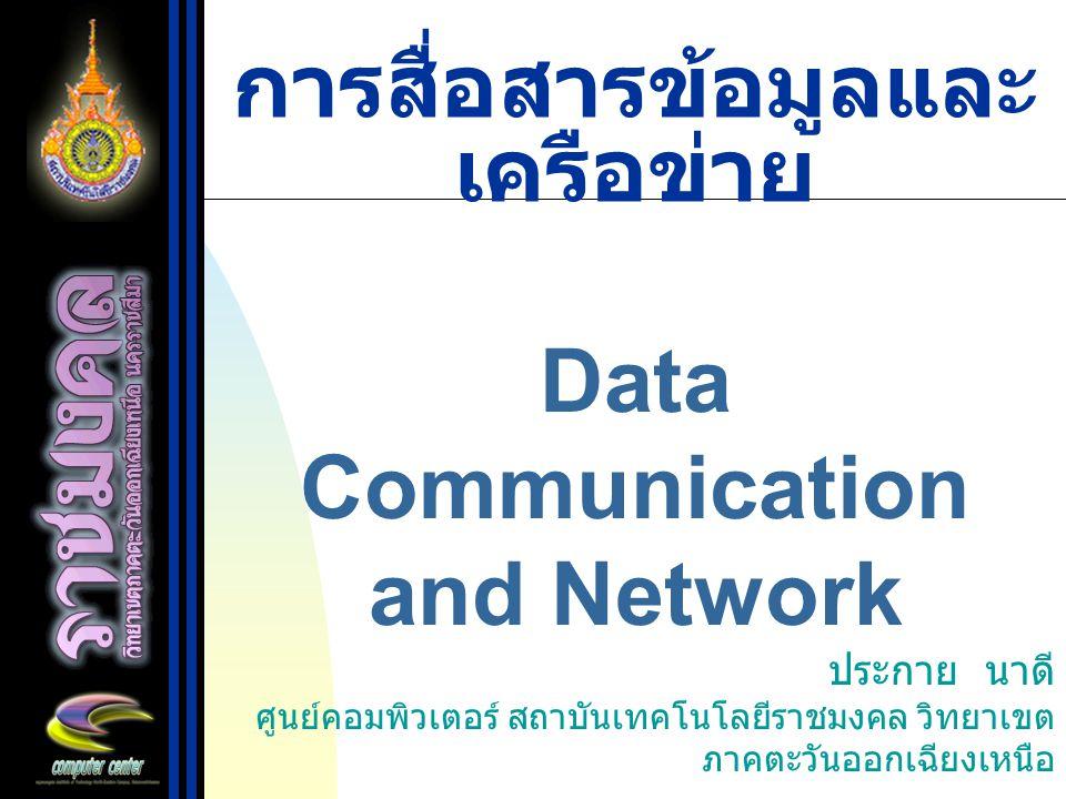 การสื่อสารข้อมูลและ เครือข่าย Data Communication and Network ประกาย นาดี ศูนย์คอมพิวเตอร์ สถาบันเทคโนโลยีราชมงคล วิทยาเขต ภาคตะวันออกเฉียงเหนือ