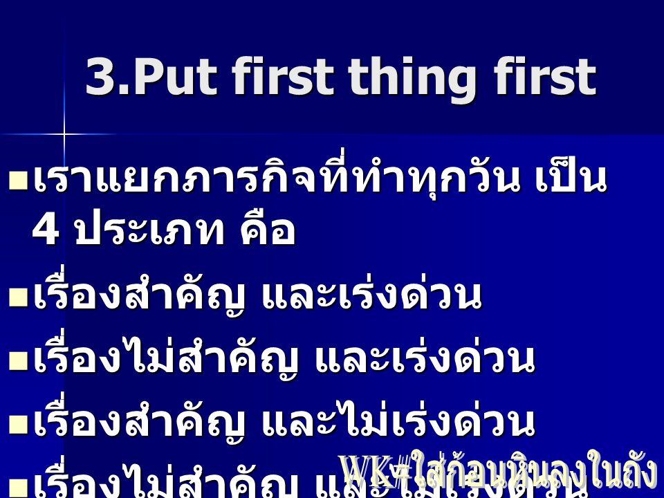 3.Put first thing first เราแยกภารกิจที่ทำทุกวัน เป็น 4 ประเภท คือ เราแยกภารกิจที่ทำทุกวัน เป็น 4 ประเภท คือ เรื่องสำคัญ และเร่งด่วน เรื่องสำคัญ และเร่