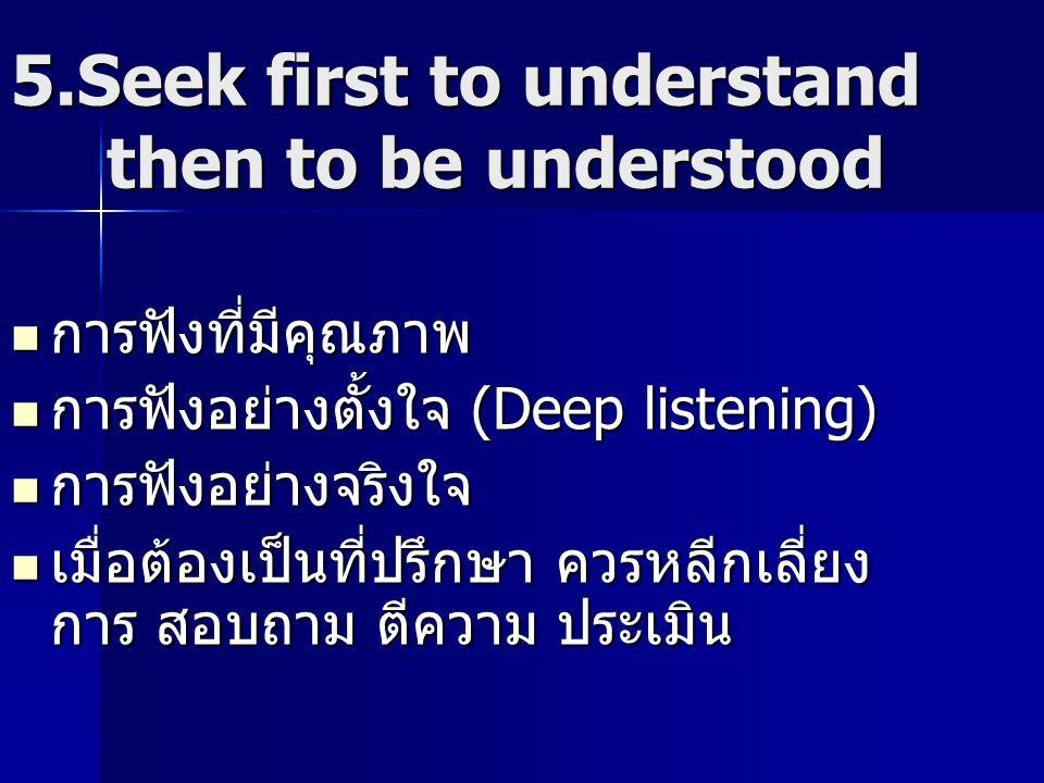 5.Seek first to understand then to be understood การฟังที่มีคุณภาพ การฟังที่มีคุณภาพ การฟังอย่างตั้งใจ (Deep listening) การฟังอย่างตั้งใจ (Deep listen