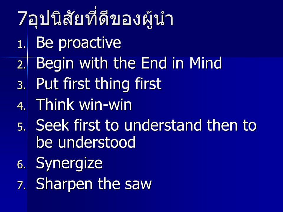 7 อุปนิสัยที่ดีของผู้นำ 1. Be proactive 2. Begin with the End in Mind 3. Put first thing first 4. Think win-win 5. Seek first to understand then to be
