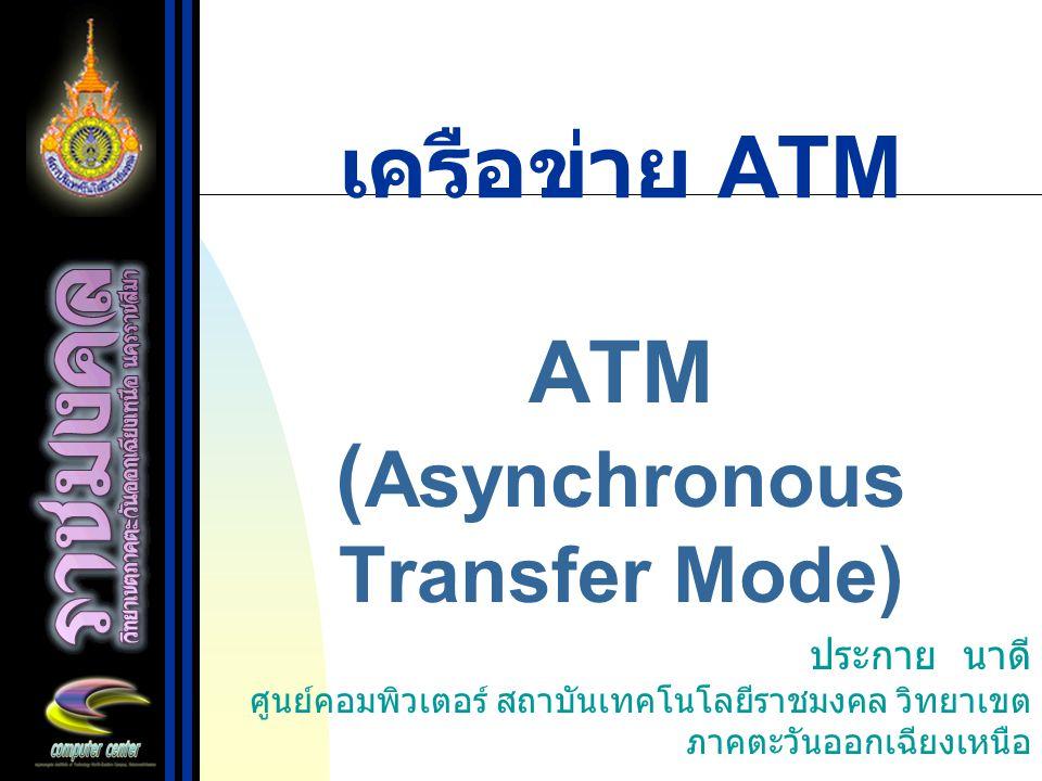 เครือข่าย ATM ATM ( Asynchronous Transfer Mode) ประกาย นาดี ศูนย์คอมพิวเตอร์ สถาบันเทคโนโลยีราชมงคล วิทยาเขต ภาคตะวันออกเฉียงเหนือ