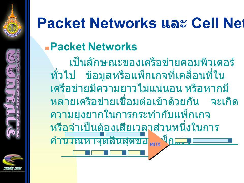 Packet Networks และ Cell Networks Packet Networks เป็นลักษณะของเครือข่ายคอมพิวเตอร์ ทั่วไป ข้อมูลหรือแพ็กเกจที่เคลื่อนที่ใน เครือข่ายมีความยาวไม่แน่นอ