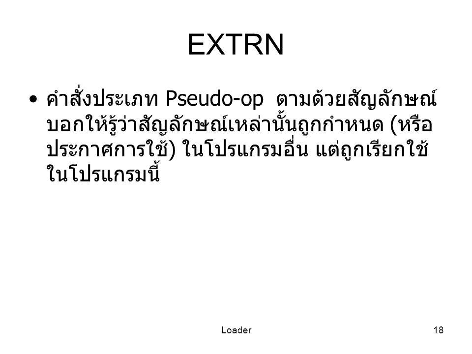 Loader18 EXTRN คำสั่งประเภท Pseudo-op ตามด้วยสัญลักษณ์ บอกให้รู้ว่าสัญลักษณ์เหล่านั้นถูกกำหนด ( หรือ ประกาศการใช้ ) ในโปรแกรมอื่น แต่ถูกเรียกใช้ ในโปร