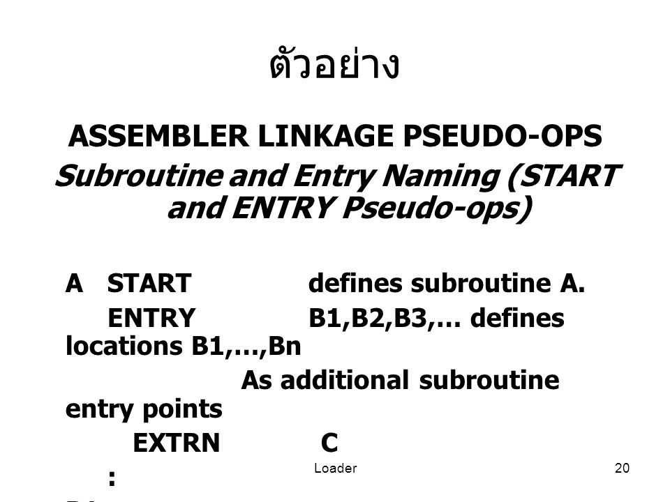 Loader20 ตัวอย่าง ASSEMBLER LINKAGE PSEUDO-OPS Subroutine and Entry Naming (START and ENTRY Pseudo-ops) ASTARTdefines subroutine A. ENTRYB1,B2,B3,… de