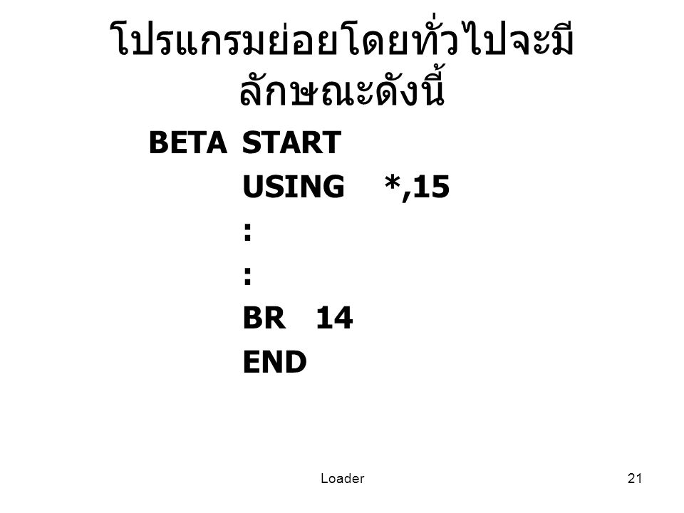 Loader21 โปรแกรมย่อยโดยทั่วไปจะมี ลักษณะดังนี้ BETASTART USING*,15 : BR14 END