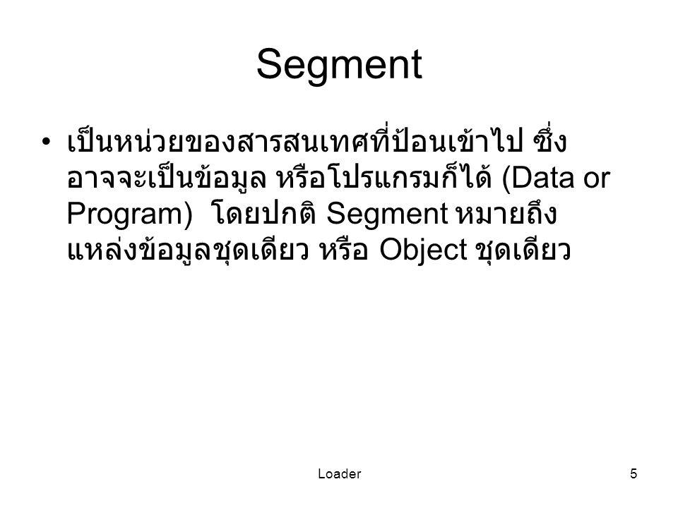 Loader5 Segment เป็นหน่วยของสารสนเทศที่ป้อนเข้าไป ซึ่ง อาจจะเป็นข้อมูล หรือโปรแกรมก็ได้ (Data or Program) โดยปกติ Segment หมายถึง แหล่งข้อมูลชุดเดียว