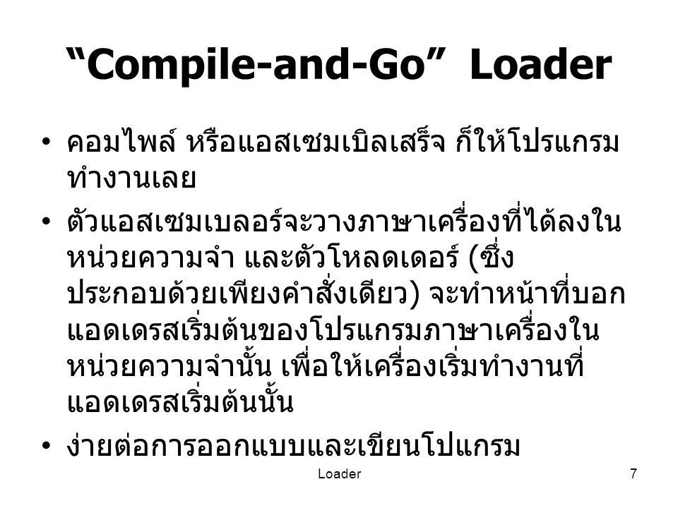 """Loader7 """"Compile-and-Go"""" Loader คอมไพล์ หรือแอสเซมเบิลเสร็จ ก็ให้โปรแกรม ทำงานเลย ตัวแอสเซมเบลอร์จะวางภาษาเครื่องที่ได้ลงใน หน่วยความจำ และตัวโหลดเดอร"""