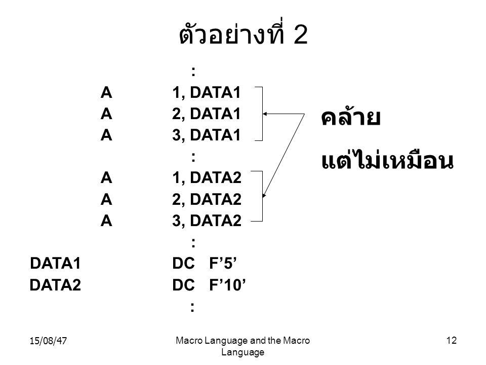 15/08/47Macro Language and the Macro Language 12 ตัวอย่างที่ 2 : A1, DATA1 A2, DATA1 A3, DATA1 : A1, DATA2 A2, DATA2 A3, DATA2 : DATA1DC F'5' DATA2DC
