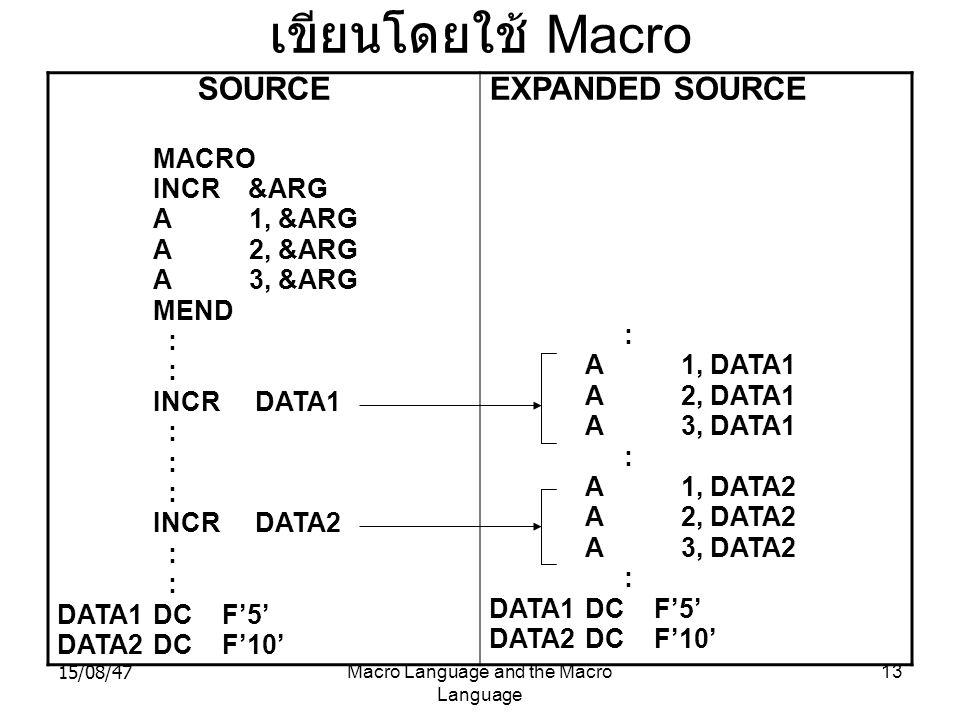 15/08/47Macro Language and the Macro Language 13 เขียนโดยใช้ Macro SOURCE MACRO INCR &ARG A1, &ARG A2, &ARG A3, &ARG MEND : INCR DATA1 : INCR DATA2 :