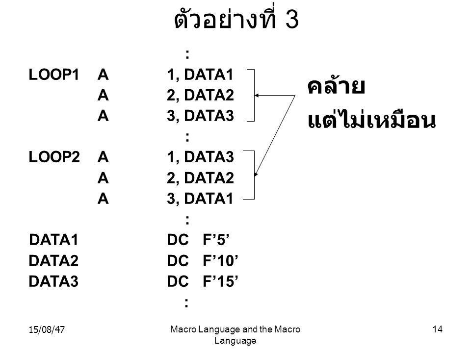 15/08/47Macro Language and the Macro Language 14 ตัวอย่างที่ 3 : LOOP1A1, DATA1 A2, DATA2 A3, DATA3 : LOOP2A1, DATA3 A2, DATA2 A3, DATA1 : DATA1DC F'5