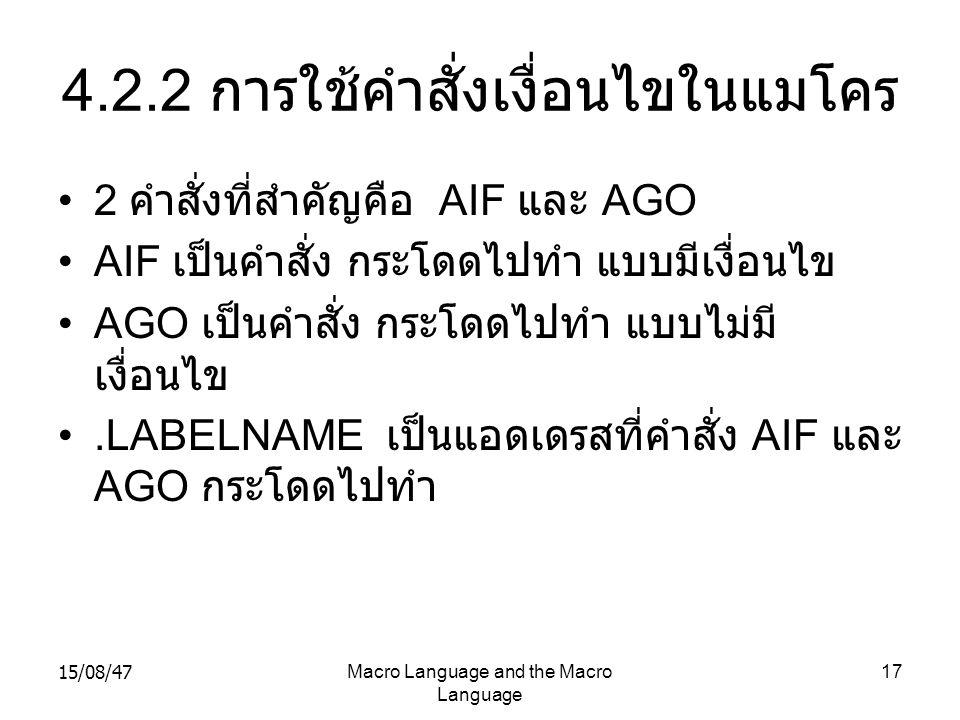 15/08/47Macro Language and the Macro Language 17 4.2.2 การใช้คำสั่งเงื่อนไขในแมโคร 2 คำสั่งที่สำคัญคือ AIF และ AGO AIF เป็นคำสั่ง กระโดดไปทำ แบบมีเงื่