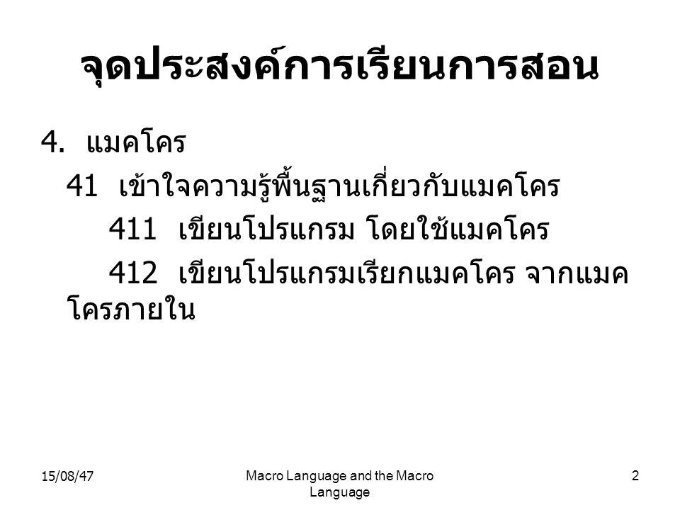 15/08/47Macro Language and the Macro Language 3 จุดประสงค์การเรียนการสอน ( ต่อ ) 42 มีทักษะในการออกแบบตัวแอสเซมเบลอร์ ที่ สามารถใช้ชุดคำสั่ง แมคโคร 421 อธิบายขั้นตอนการออกแบบแมคโครแอส เซมเบลอร์ 422 อธิบายข้อกำหนดของปัญหาของแมคโค รแอสเซมเบลอร์ 423 อธิบายโครงสร้างข้อมูลของแมคโครแอส เซมเบลอร์ 424 อธิบายฐานข้อมูลของแมคโครแอสเซม เบลอร์ 425 อธิบายซิมโบลเทเบิ้ลของแมคโครแอสเซม เบลอร์ 426 อธิบายแมคโครแอสเซมเบลอร์ ในส่วน พาส - วัน 427 อธิบายแมคโครแอสเซมเบลอร์ ในส่วน พาส - ทู