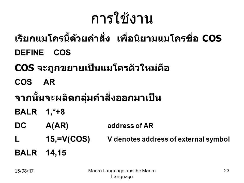 15/08/47Macro Language and the Macro Language 23 การใช้งาน เรียกแมโครนี้ด้วยคำสั่ง เพื่อนิยามแมโครชื่อ COS DEFINE COS COS จะถูกขยายเป็นแมโครตัวใหม่คือ